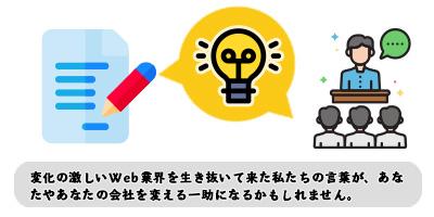 変化の激しいWeb業界を生き抜いてきた私たちの言葉が、あなたや会社を変える一助になるかもしれません。